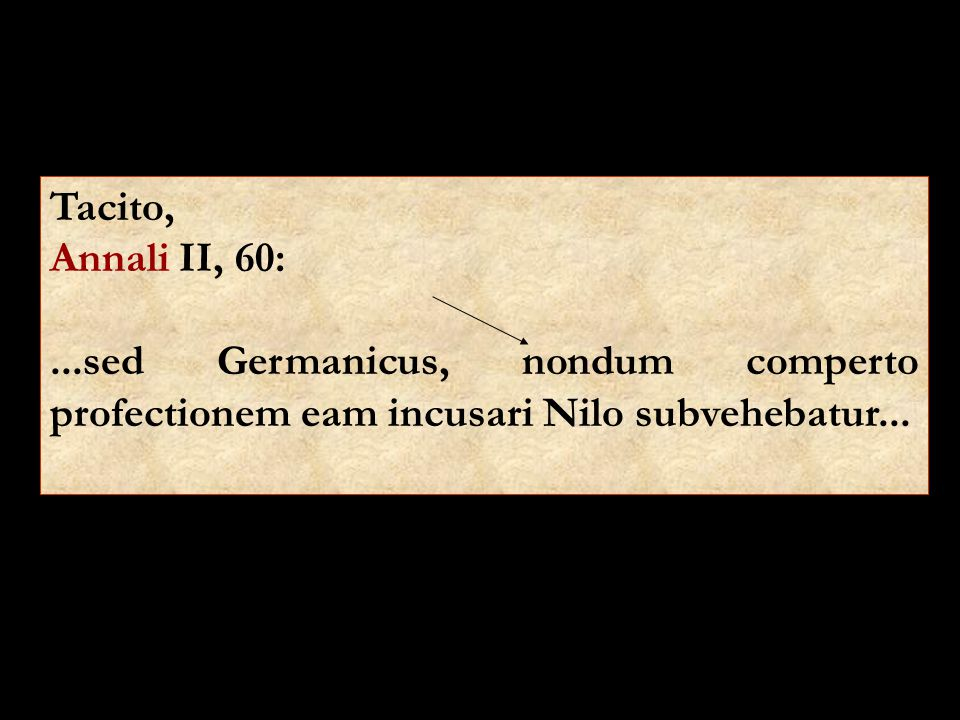 Tacito, Annali II, 60: ...sed Germanicus, nondum comperto profectionem eam incusari Nilo subvehebatur...