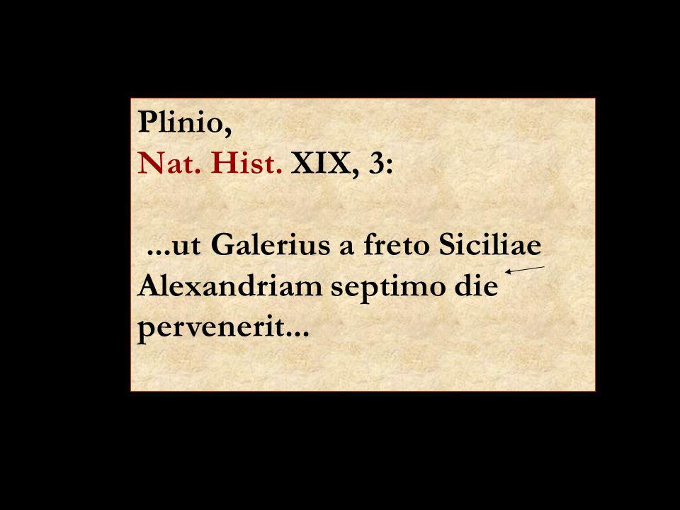 Plinio, Nat. Hist. XIX, 3: ...ut Galerius a freto Siciliae Alexandriam septimo die pervenerit...