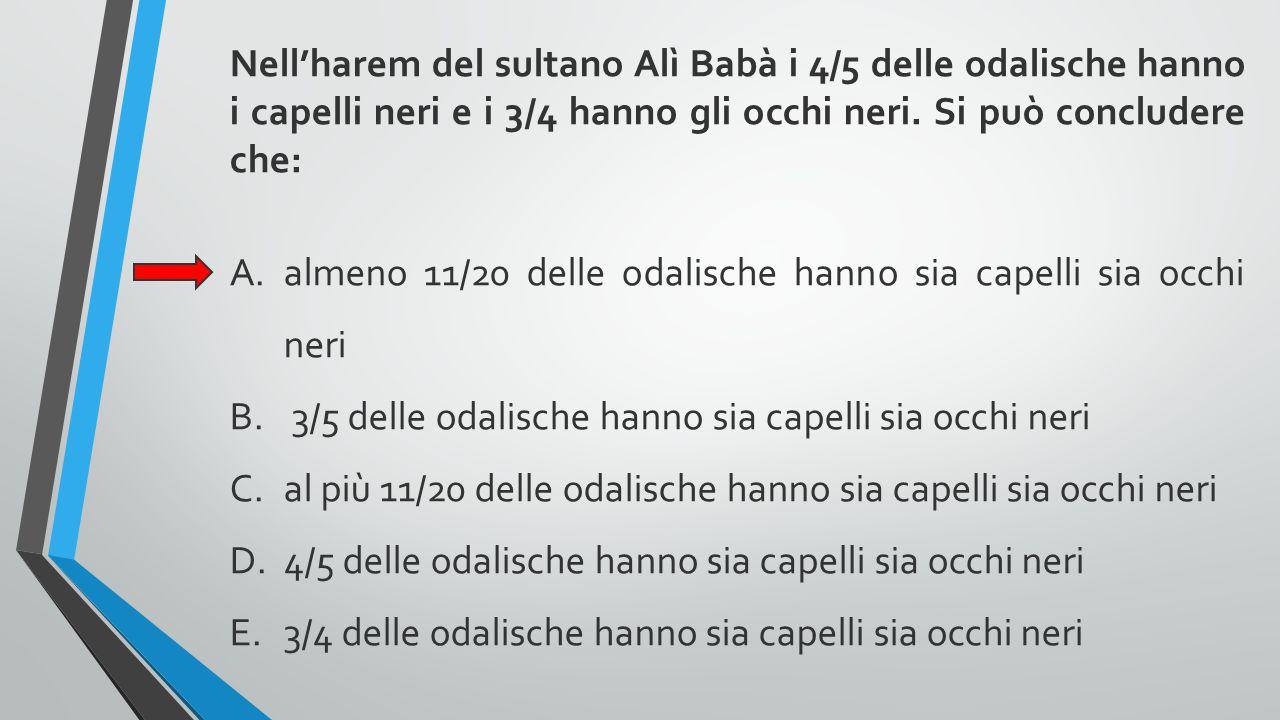Nell'harem del sultano Alì Babà i 4/5 delle odalische hanno i capelli neri e i 3/4 hanno gli occhi neri. Si può concludere che: