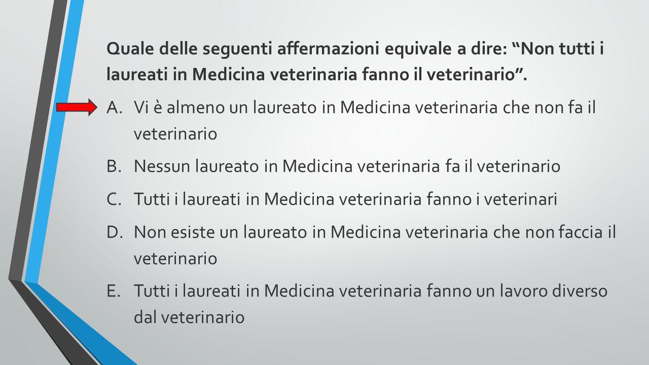 Quale delle seguenti affermazioni equivale a dire: Non tutti i laureati in Medicina veterinaria fanno il veterinario .