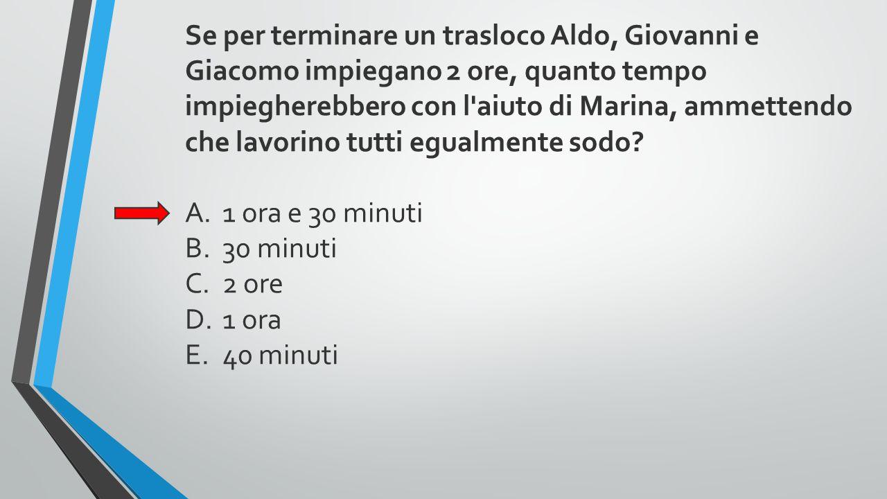Se per terminare un trasloco Aldo, Giovanni e Giacomo impiegano 2 ore, quanto tempo impiegherebbero con l aiuto di Marina, ammettendo che lavorino tutti egualmente sodo