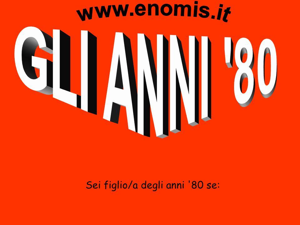 www.enomis.it GLI ANNI 80 Sei figlio/a degli anni 80 se: