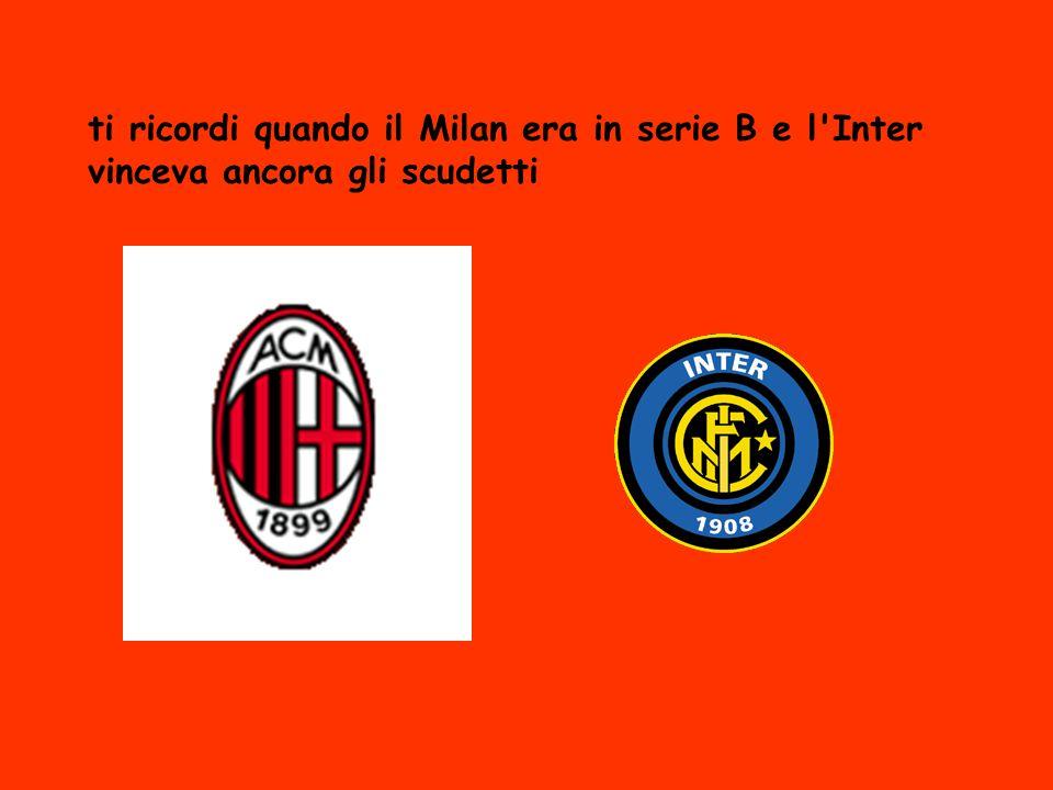 ti ricordi quando il Milan era in serie B e l Inter vinceva ancora gli scudetti
