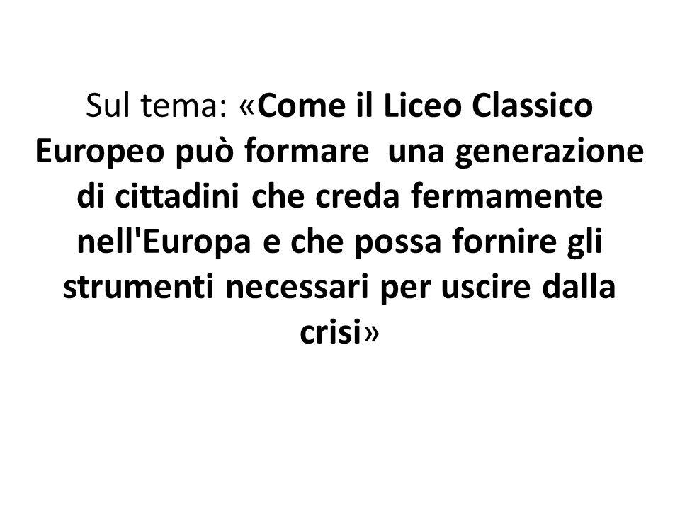 Sul tema: «Come il Liceo Classico Europeo può formare una generazione di cittadini che creda fermamente nell Europa e che possa fornire gli strumenti necessari per uscire dalla crisi»