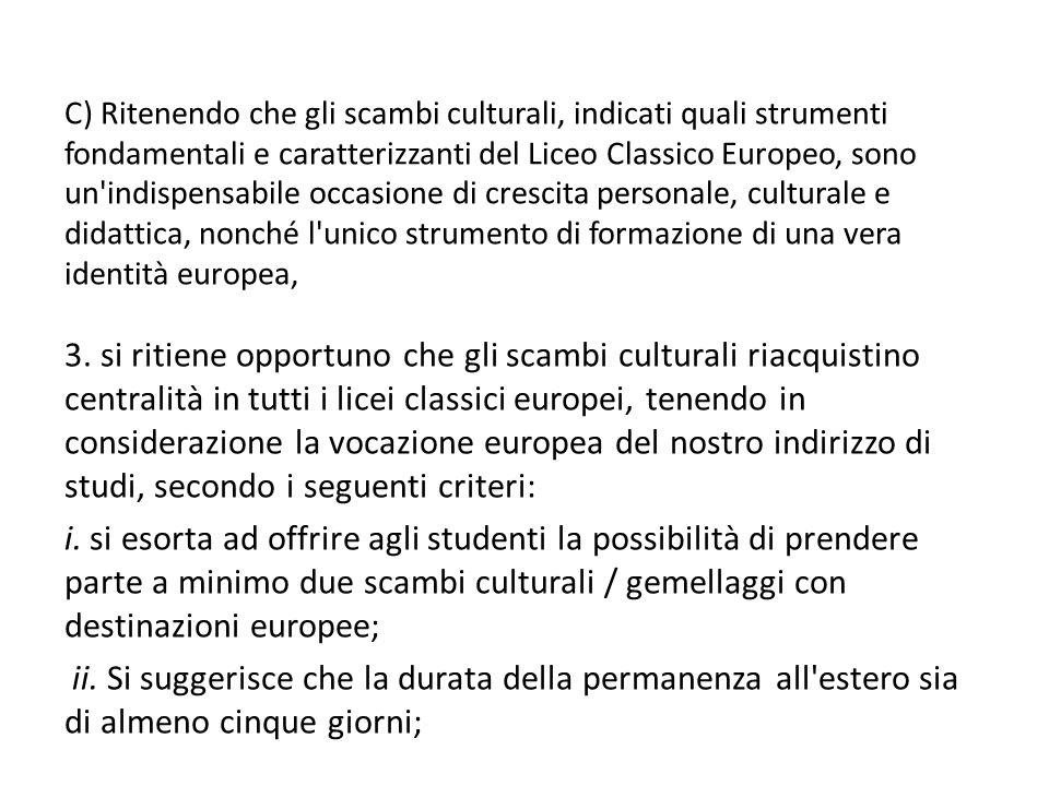 C) Ritenendo che gli scambi culturali, indicati quali strumenti fondamentali e caratterizzanti del Liceo Classico Europeo, sono un indispensabile occasione di crescita personale, culturale e didattica, nonché l unico strumento di formazione di una vera identità europea,
