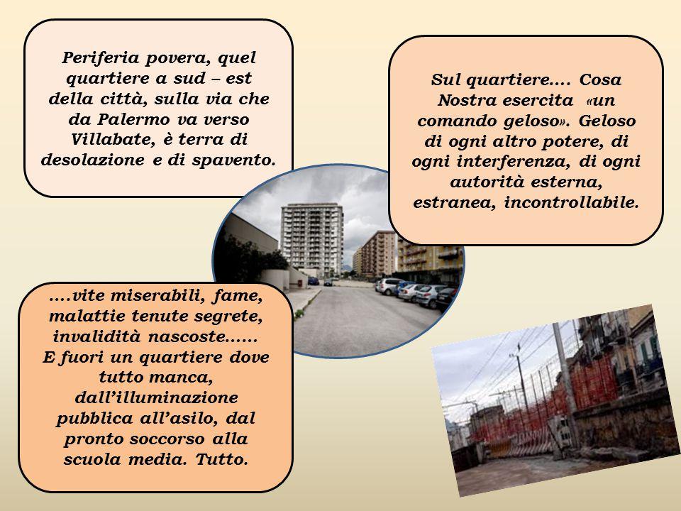Periferia povera, quel quartiere a sud – est della città, sulla via che da Palermo va verso Villabate, è terra di desolazione e di spavento.