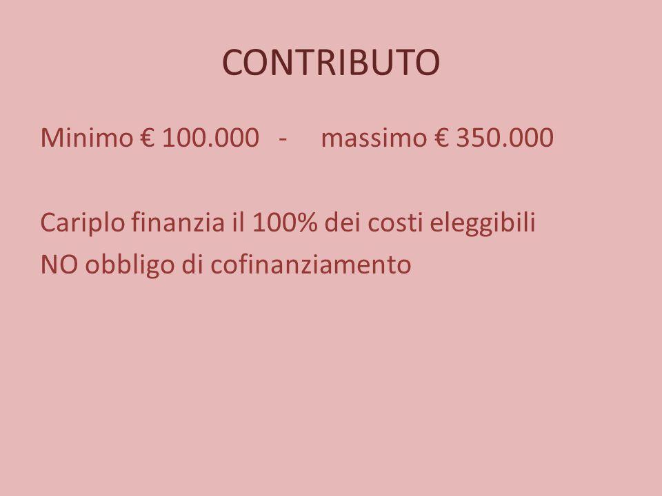 CONTRIBUTO Minimo € 100.000 - massimo € 350.000 Cariplo finanzia il 100% dei costi eleggibili NO obbligo di cofinanziamento
