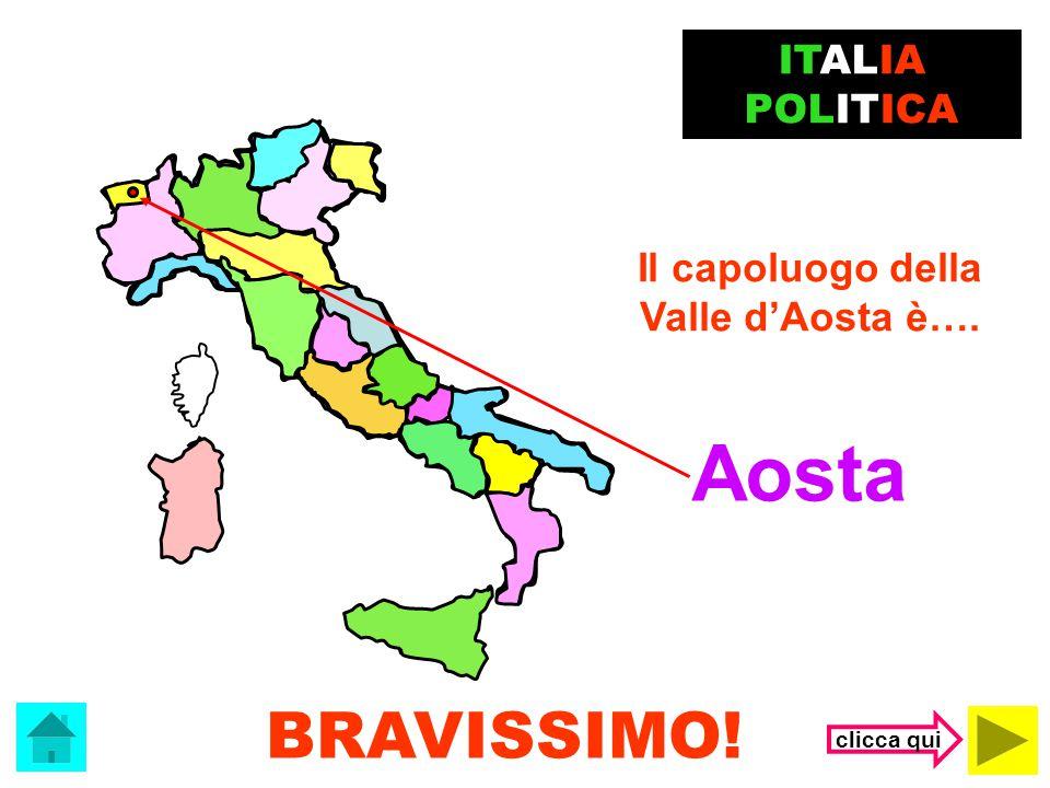 Aosta BRAVISSIMO! ITALIA POLITICA Il capoluogo della Valle d'Aosta è….