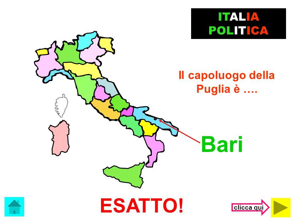 ITALIA POLITICA Il capoluogo della Puglia è …. Bari ESATTO! clicca qui