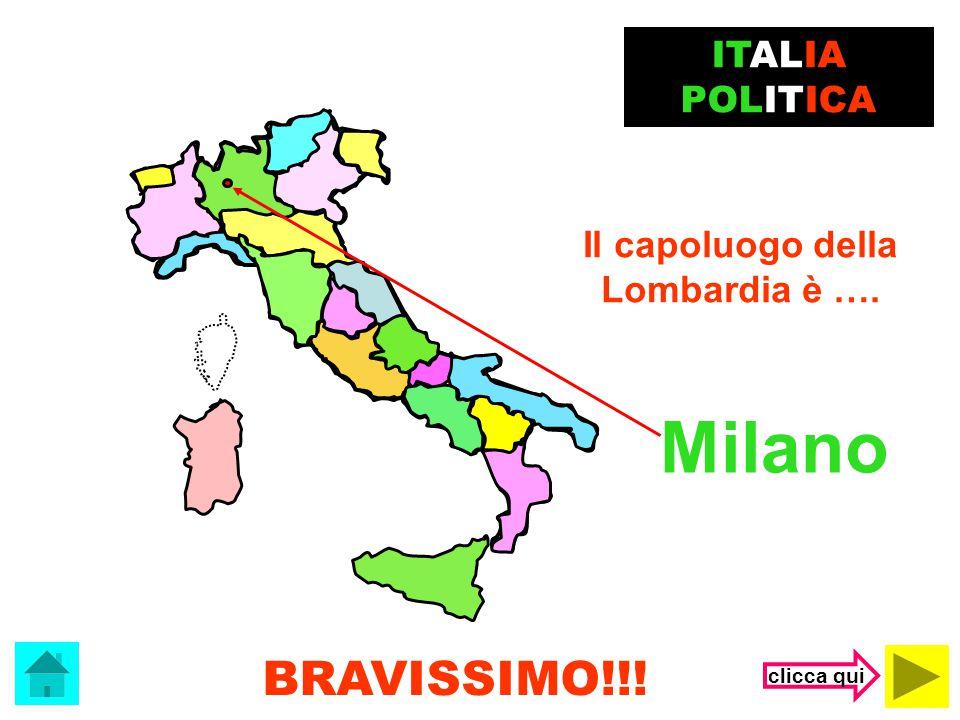 Milano BRAVISSIMO!!! ITALIA POLITICA Il capoluogo della Lombardia è ….
