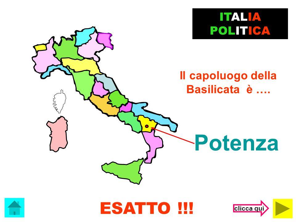 Potenza ESATTO !!! ITALIA POLITICA Il capoluogo della Basilicata è ….
