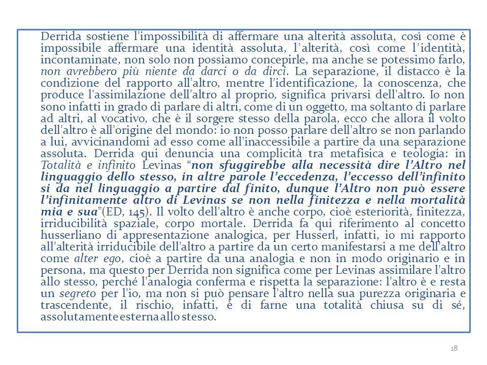 Derrida sostiene l'impossibilità di affermare una alterità assoluta, così come è impossibile affermare una identità assoluta, l'alterità, così come l'identità, incontaminate, non solo non possiamo concepirle, ma anche se potessimo farlo, non avrebbero più niente da darci o da dirci.