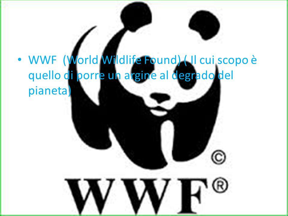 WWF (World Wildlife Found) ( Il cui scopo è quello di porre un argine al degrado del pianeta)