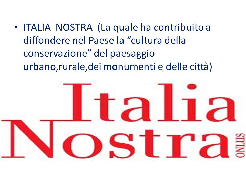 ITALIA NOSTRA (La quale ha contribuito a diffondere nel Paese la cultura della conservazione del paesaggio urbano,rurale,dei monumenti e delle città)