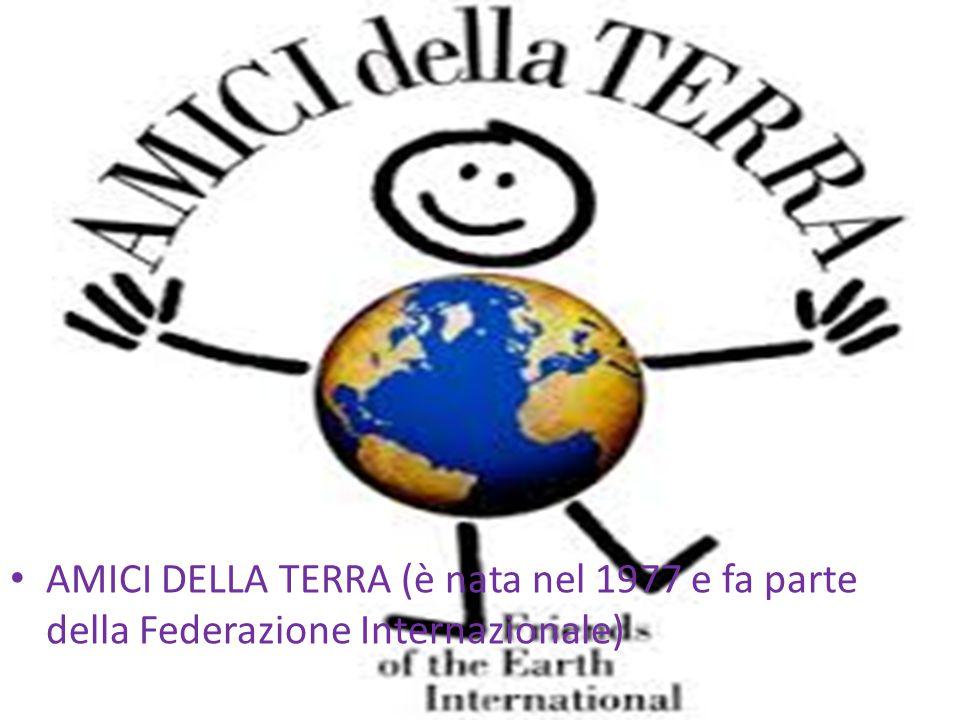 AMICI DELLA TERRA (è nata nel 1977 e fa parte della Federazione Internazionale)