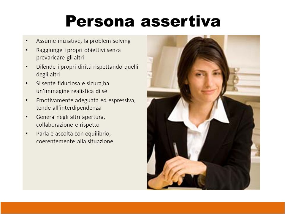 Persona assertiva Assume iniziative, fa problem solving