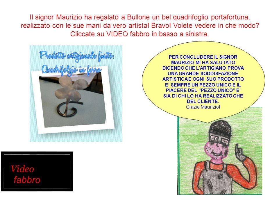 Il signor Maurizio ha regalato a Bullone un bel quadrifoglio portafortuna, realizzato con le sue mani da vero artista! Bravo! Volete vedere in che modo Cliccate su VIDEO fabbro in basso a sinistra.
