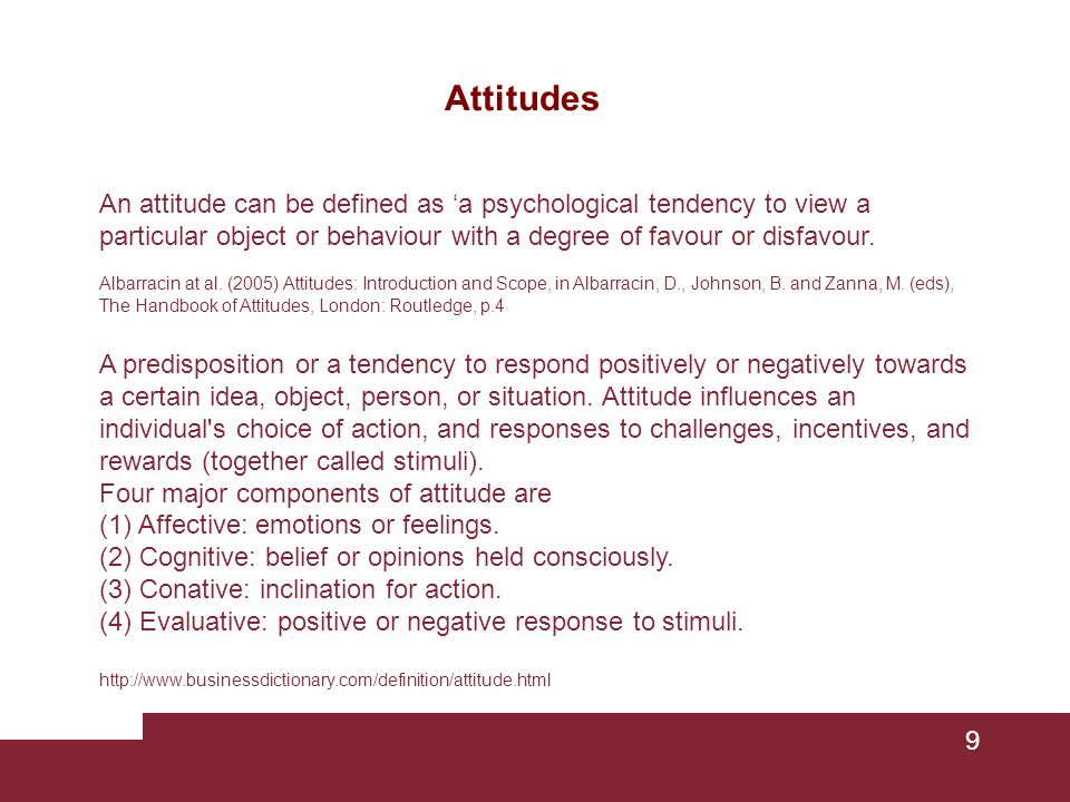 Attitudes An attitude can be defined as 'a psychological tendency to view a particular object or behaviour with a degree of favour or disfavour.