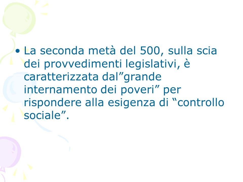 La seconda metà del 500, sulla scia dei provvedimenti legislativi, è caratterizzata dal grande internamento dei poveri per rispondere alla esigenza di controllo sociale .