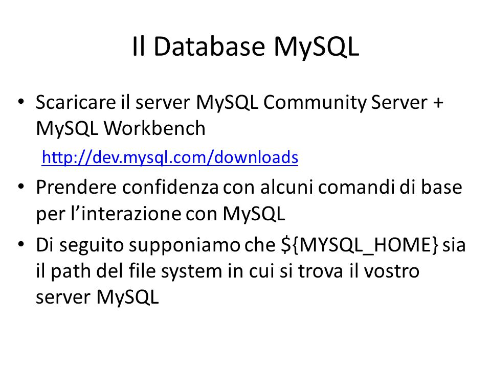 Il Database MySQL Scaricare il server MySQL Community Server + MySQL Workbench. http://dev.mysql.com/downloads.