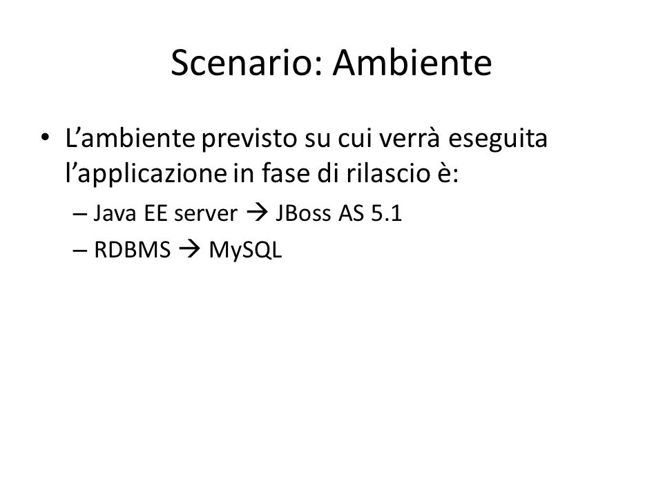 Scenario: Ambiente L'ambiente previsto su cui verrà eseguita l'applicazione in fase di rilascio è: Java EE server  JBoss AS 5.1.