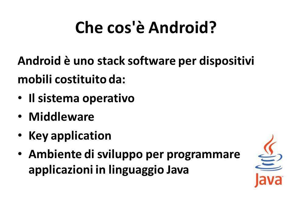 Che cos è Android Android è uno stack software per dispositivi