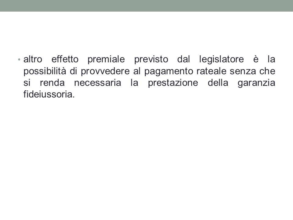 altro effetto premiale previsto dal legislatore è la possibilità di provvedere al pagamento rateale senza che si renda necessaria la prestazione della garanzia fideiussoria.