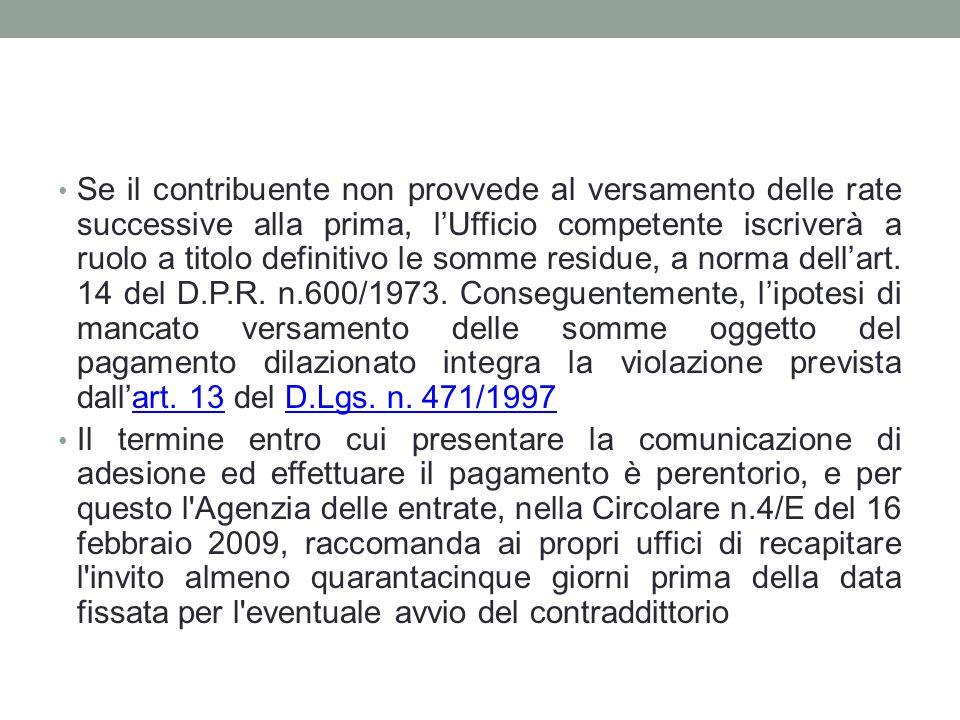 Se il contribuente non provvede al versamento delle rate successive alla prima, l'Ufficio competente iscriverà a ruolo a titolo definitivo le somme residue, a norma dell'art. 14 del D.P.R. n.600/1973. Conseguentemente, l'ipotesi di mancato versamento delle somme oggetto del pagamento dilazionato integra la violazione prevista dall'art. 13 del D.Lgs. n. 471/1997