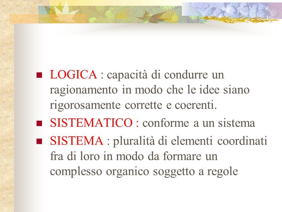 LOGICA : capacità di condurre un ragionamento in modo che le idee siano rigorosamente corrette e coerenti.