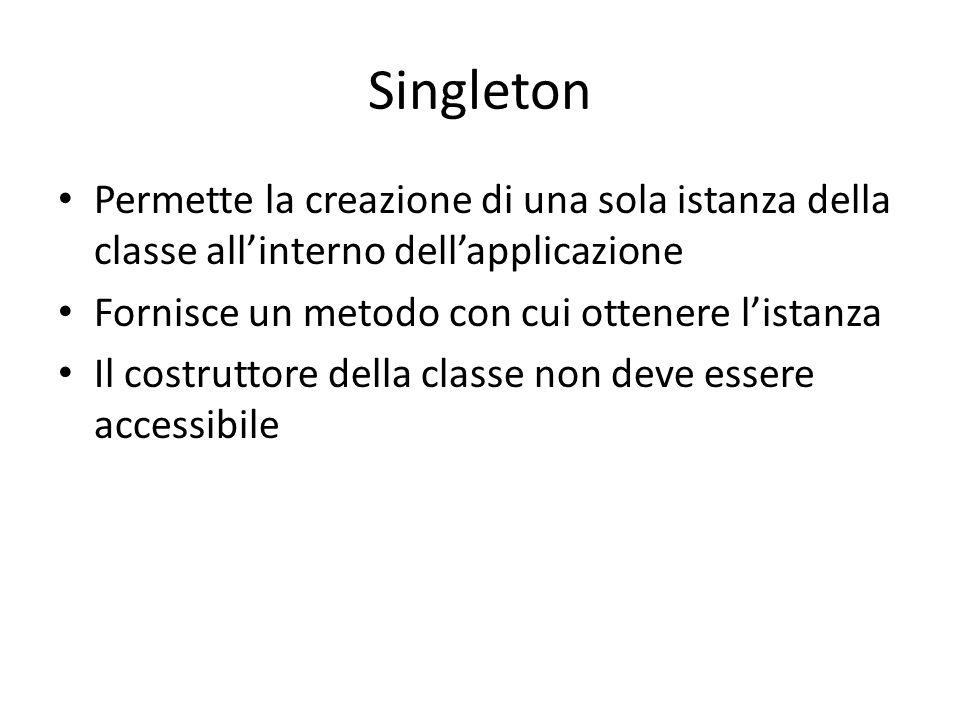Singleton Permette la creazione di una sola istanza della classe all'interno dell'applicazione. Fornisce un metodo con cui ottenere l'istanza.