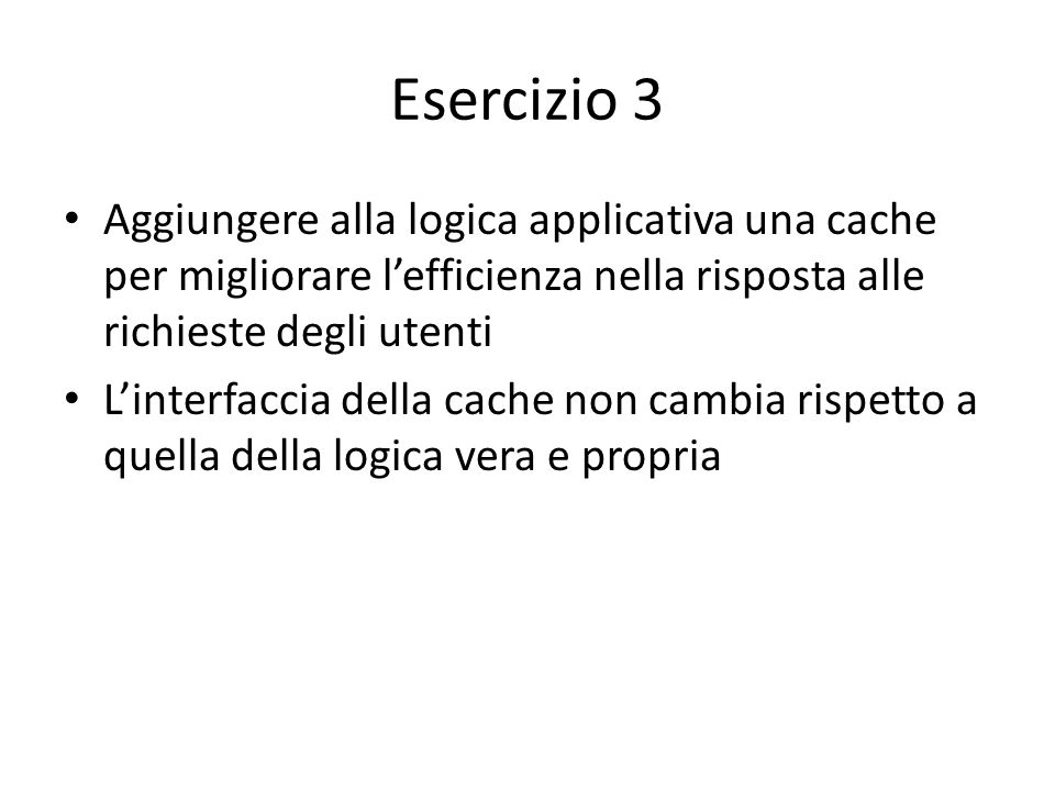 Esercizio 3 Aggiungere alla logica applicativa una cache per migliorare l'efficienza nella risposta alle richieste degli utenti.