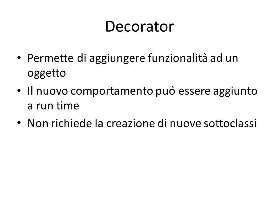 Decorator Permette di aggiungere funzionalità ad un oggetto