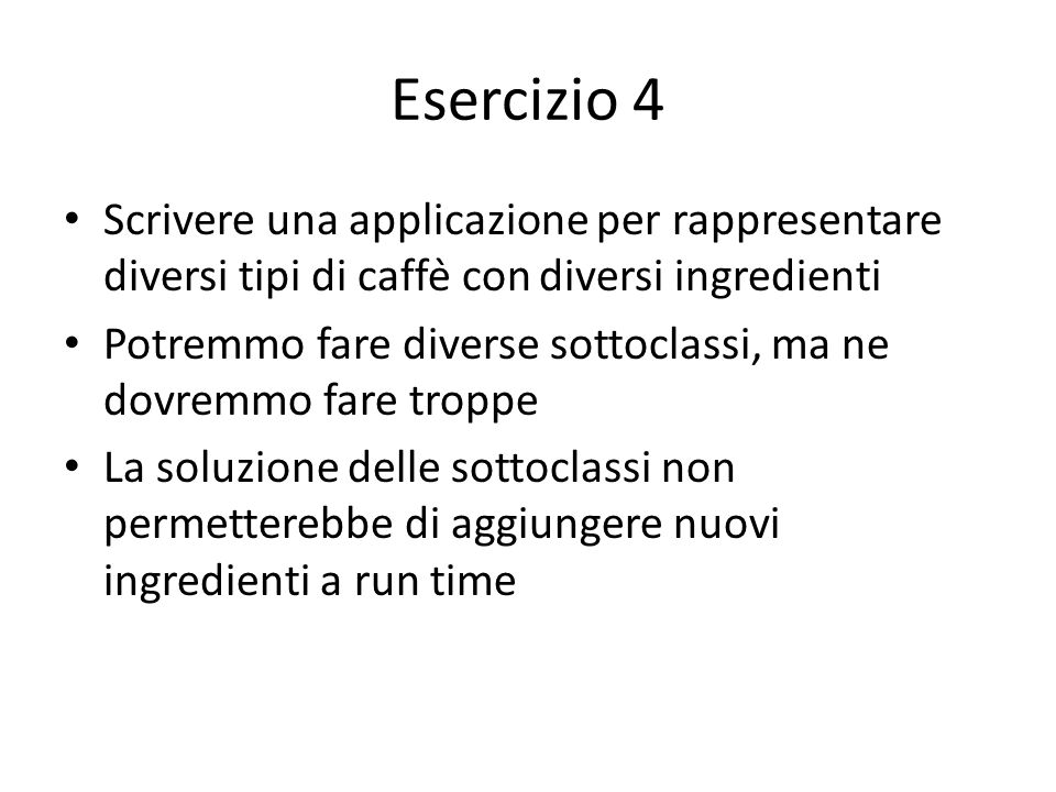 Esercizio 4 Scrivere una applicazione per rappresentare diversi tipi di caffè con diversi ingredienti.