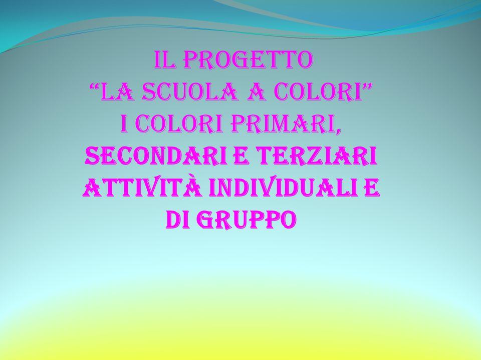 il progetto La scuola a colori I colori primari, secondari e terziari Attività individuali E DI GRUPPO.