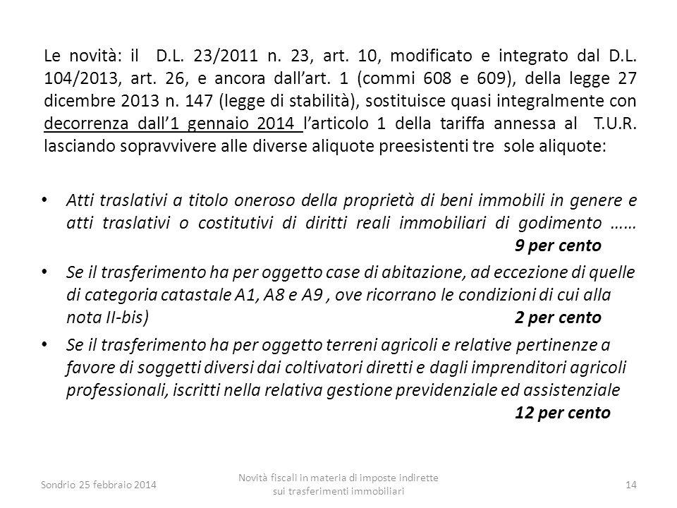 Le novità: il D.L. 23/2011 n. 23, art. 10, modificato e integrato dal D.L. 104/2013, art. 26, e ancora dall'art. 1 (commi 608 e 609), della legge 27 dicembre 2013 n. 147 (legge di stabilità), sostituisce quasi integralmente con decorrenza dall'1 gennaio 2014 l'articolo 1 della tariffa annessa al T.U.R. lasciando sopravvivere alle diverse aliquote preesistenti tre sole aliquote: