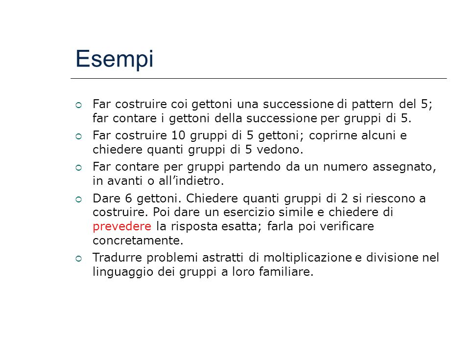 Esempi Far costruire coi gettoni una successione di pattern del 5; far contare i gettoni della successione per gruppi di 5.