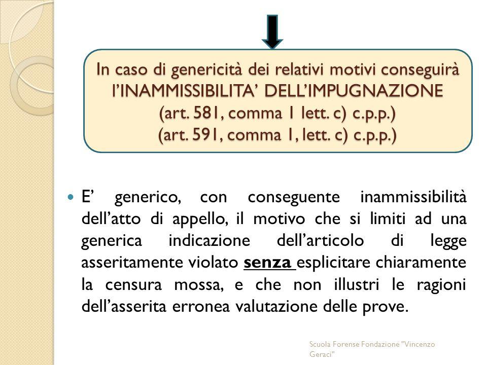 In caso di genericità dei relativi motivi conseguirà l'INAMMISSIBILITA' DELL'IMPUGNAZIONE (art. 581, comma 1 lett. c) c.p.p.) (art. 591, comma 1, lett. c) c.p.p.)