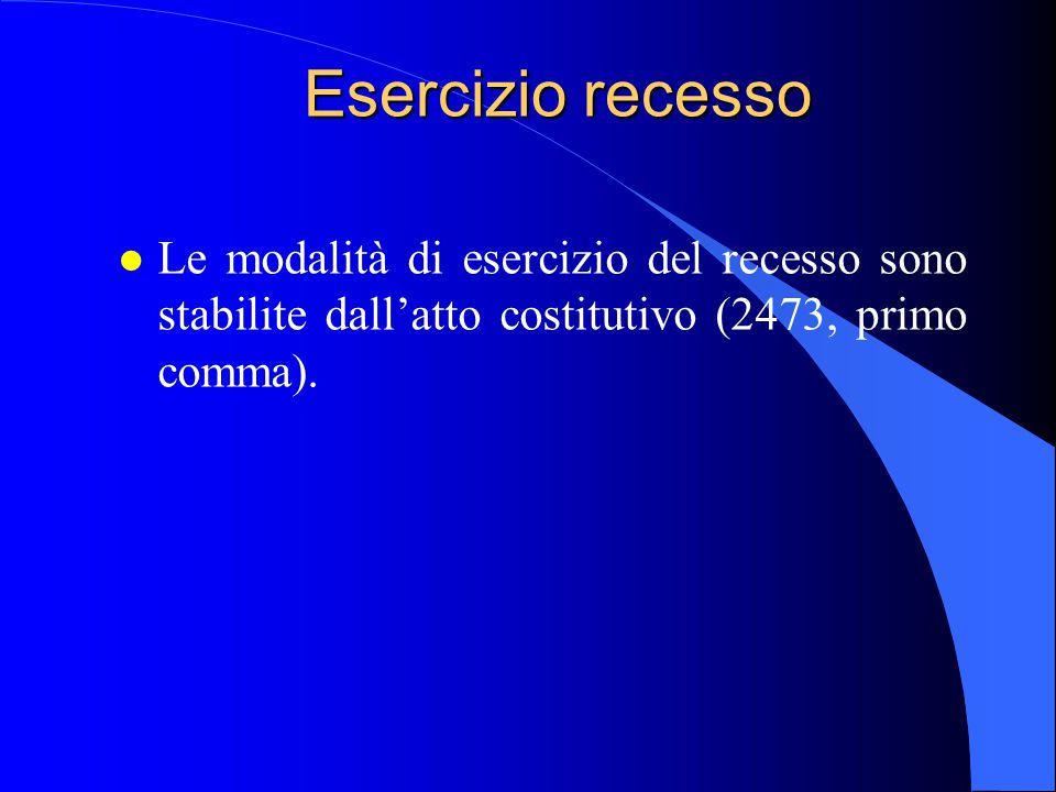 Esercizio recesso Le modalità di esercizio del recesso sono stabilite dall'atto costitutivo (2473, primo comma).