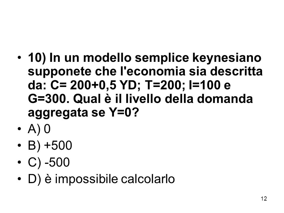 10) In un modello semplice keynesiano supponete che l economia sia descritta da: C= 200+0,5 YD; T=200; I=100 e G=300. Qual è il livello della domanda aggregata se Y=0