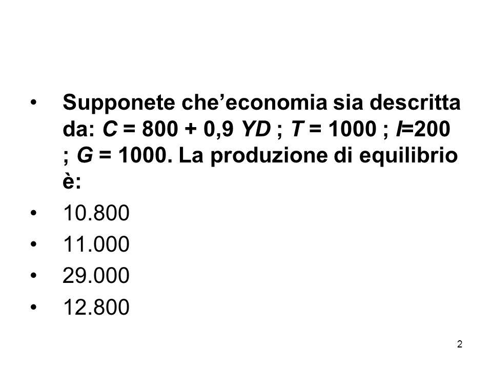 Supponete che'economia sia descritta da: C = 800 + 0,9 YD ; T = 1000 ; I=200 ; G = 1000. La produzione di equilibrio è: