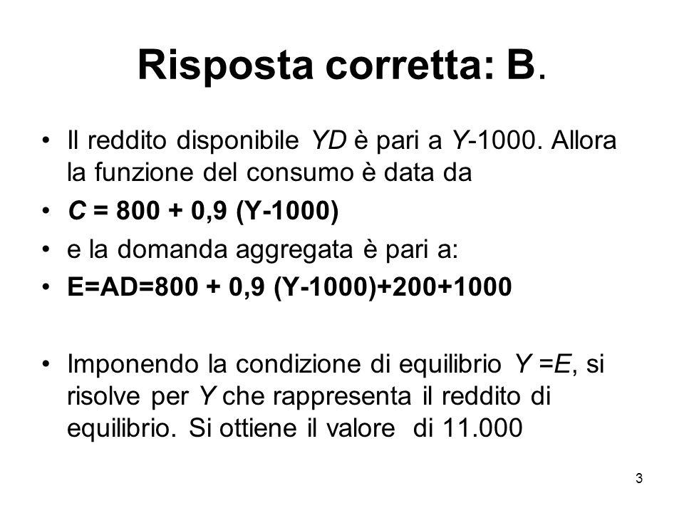 Risposta corretta: B. Il reddito disponibile YD è pari a Y-1000. Allora la funzione del consumo è data da.