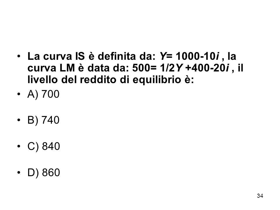 La curva IS è definita da: Y= 1000-10i , la curva LM è data da: 500= 1/2Y +400-20i , il livello del reddito di equilibrio è: