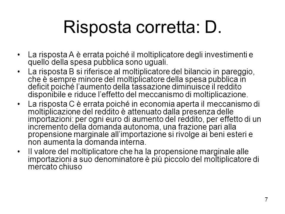 Risposta corretta: D. La risposta A è errata poiché il moltiplicatore degli investimenti e quello della spesa pubblica sono uguali.