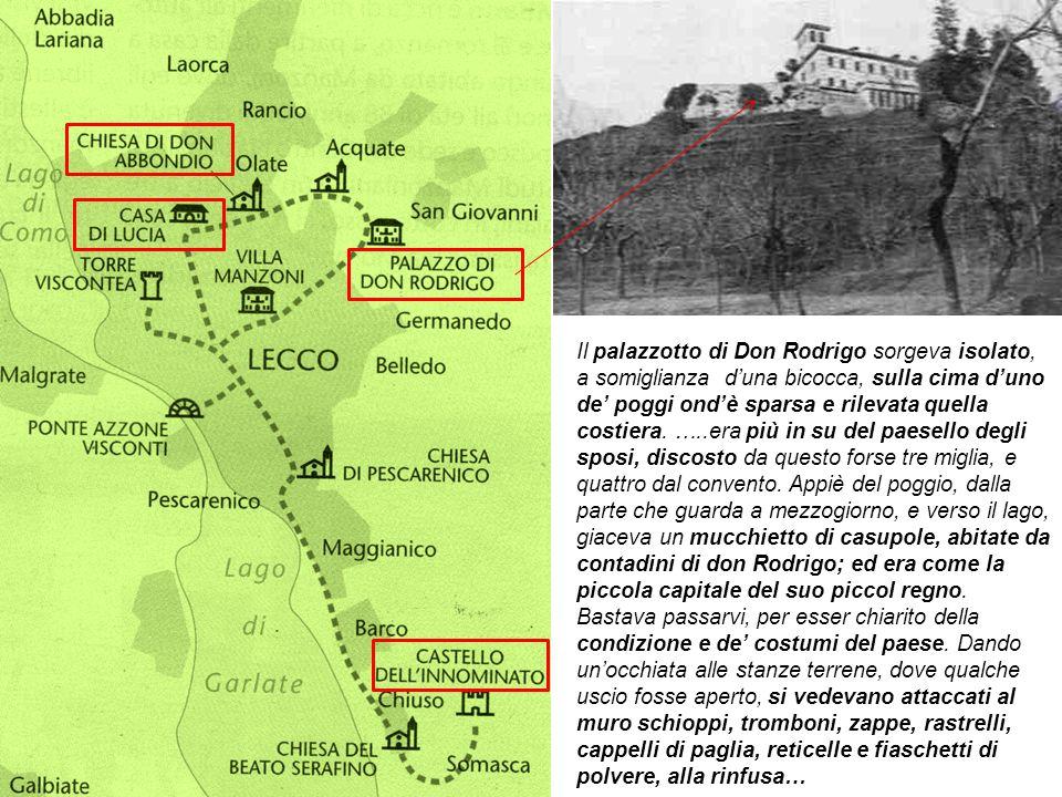 Il palazzotto di Don Rodrigo sorgeva isolato, a somiglianza d'una bicocca, sulla cima d'uno de' poggi ond'è sparsa e rilevata quella costiera.
