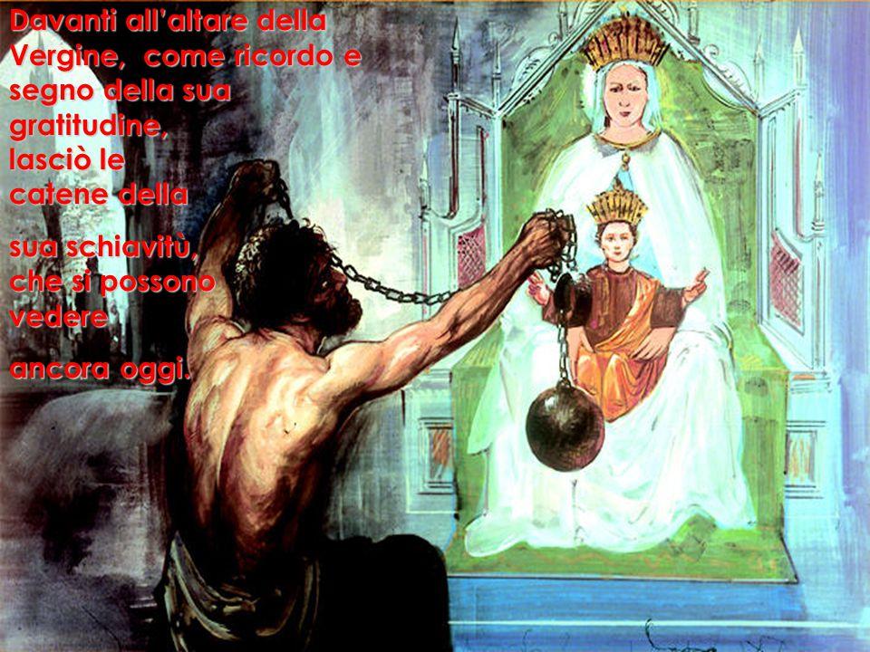 Davanti all'altare della Vergine, come ricordo e segno della sua gratitudine, lasciò le catene della