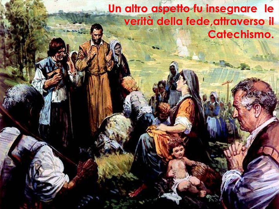 Un altro aspetto fu insegnare le verità della fede,attraverso il Catechismo.