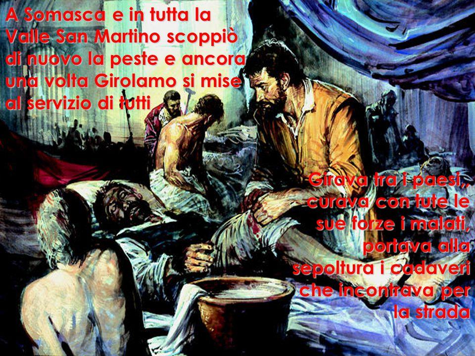 A Somasca e in tutta la Valle San Martino scoppiò di nuovo la peste e ancora una volta Girolamo si mise al servizio di tutti .