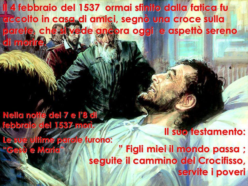 Il 4 febbraio del 1537 ormai sfinito dalla fatica fu accolto in casa di amici, segnò una croce sulla parete, che si vede ancora oggi e aspettò sereno di morire.