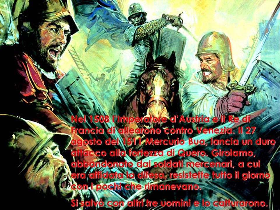 Nel 1508 l'Imperatore d'Austria e il Re di Francia di allearono contro Venezia. Il 27 agosto del 1511 Mercurio Bua, lancia un duro attacco alla fortezza di Quero. Girolamo, abbandonato dai soldati mercenari, a cui era affidata la difesa, resistette tutto il giorno con i pochi che rimanevano.