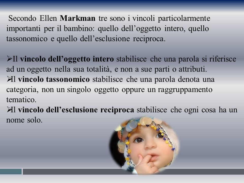 Secondo Ellen Markman tre sono i vincoli particolarmente importanti per il bambino: quello dell'oggetto intero, quello tassonomico e quello dell'esclusione reciproca.